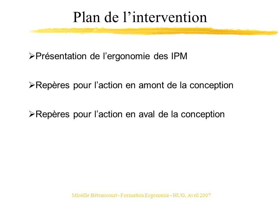 Mireille Bétrancourt - Formation Ergonomie - HUG, Avril 2007 Plan de lintervention Présentation de lergonomie des IPM Repères pour laction en amont de