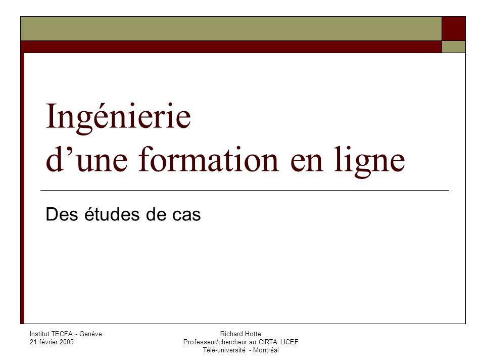 Institut TECFA - Genève 21 février 2005 Richard Hotte Professeur/chercheur au CIRTA LICEF Télé-université - Montréal Ingénierie dune formation en ligne Des études de cas