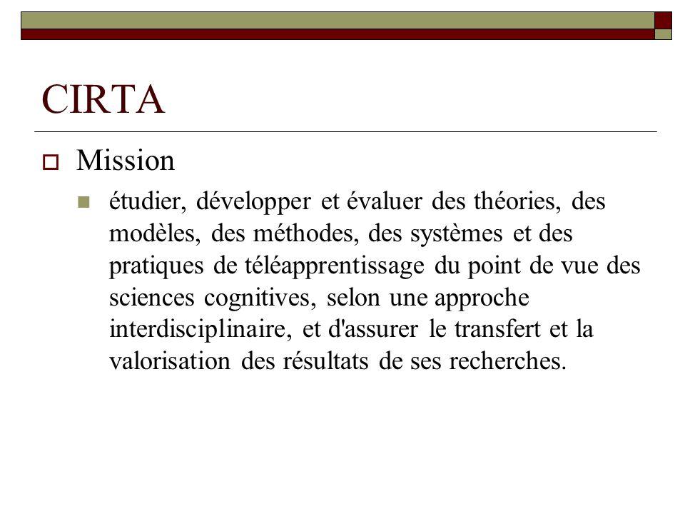 CIRTA Mission étudier, développer et évaluer des théories, des modèles, des méthodes, des systèmes et des pratiques de téléapprentissage du point de vue des sciences cognitives, selon une approche interdisciplinaire, et d assurer le transfert et la valorisation des résultats de ses recherches.