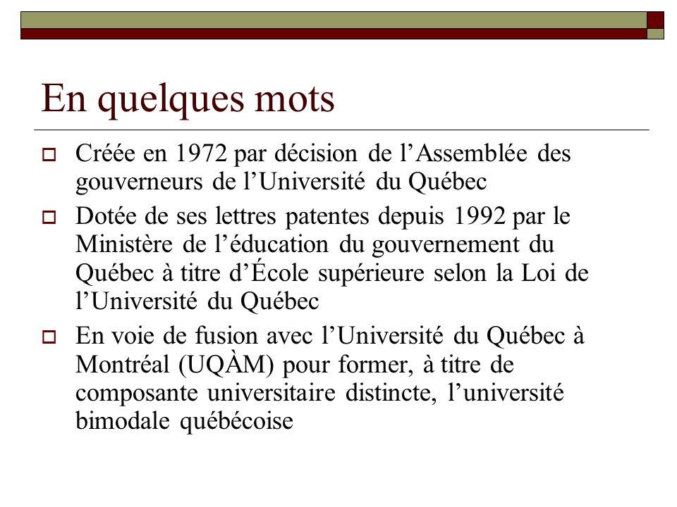 En quelques mots Créée en 1972 par décision de lAssemblée des gouverneurs de lUniversité du Québec Dotée de ses lettres patentes depuis 1992 par le Ministère de léducation du gouvernement du Québec à titre dÉcole supérieure selon la Loi de lUniversité du Québec En voie de fusion avec lUniversité du Québec à Montréal (UQÀM) pour former, à titre de composante universitaire distincte, luniversité bimodale québécoise