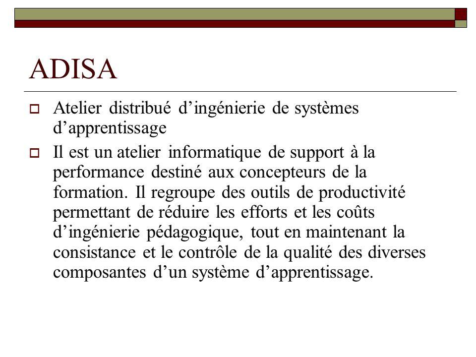 ADISA Atelier distribué dingénierie de systèmes dapprentissage Il est un atelier informatique de support à la performance destiné aux concepteurs de la formation.