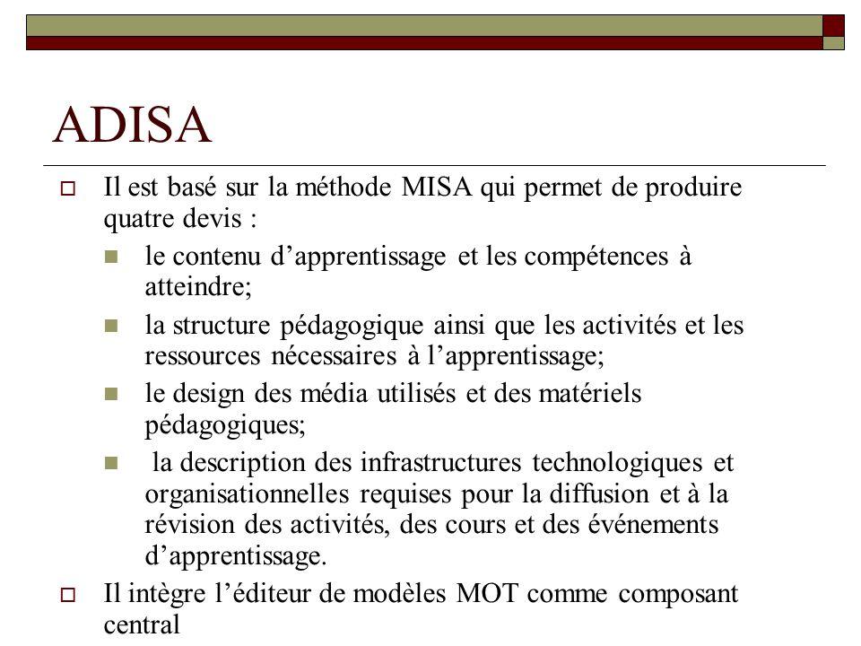 ADISA Il est basé sur la méthode MISA qui permet de produire quatre devis : le contenu dapprentissage et les compétences à atteindre; la structure pédagogique ainsi que les activités et les ressources nécessaires à lapprentissage; le design des média utilisés et des matériels pédagogiques; la description des infrastructures technologiques et organisationnelles requises pour la diffusion et à la révision des activités, des cours et des événements dapprentissage.