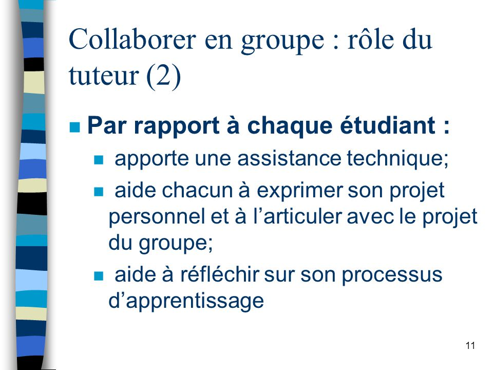 11 Collaborer en groupe : rôle du tuteur (2) n Par rapport à chaque étudiant : n apporte une assistance technique; n aide chacun à exprimer son projet