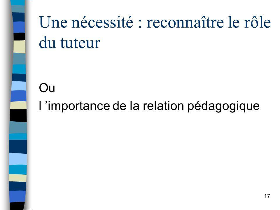 17 Une nécessité : reconnaître le rôle du tuteur Ou l importance de la relation pédagogique