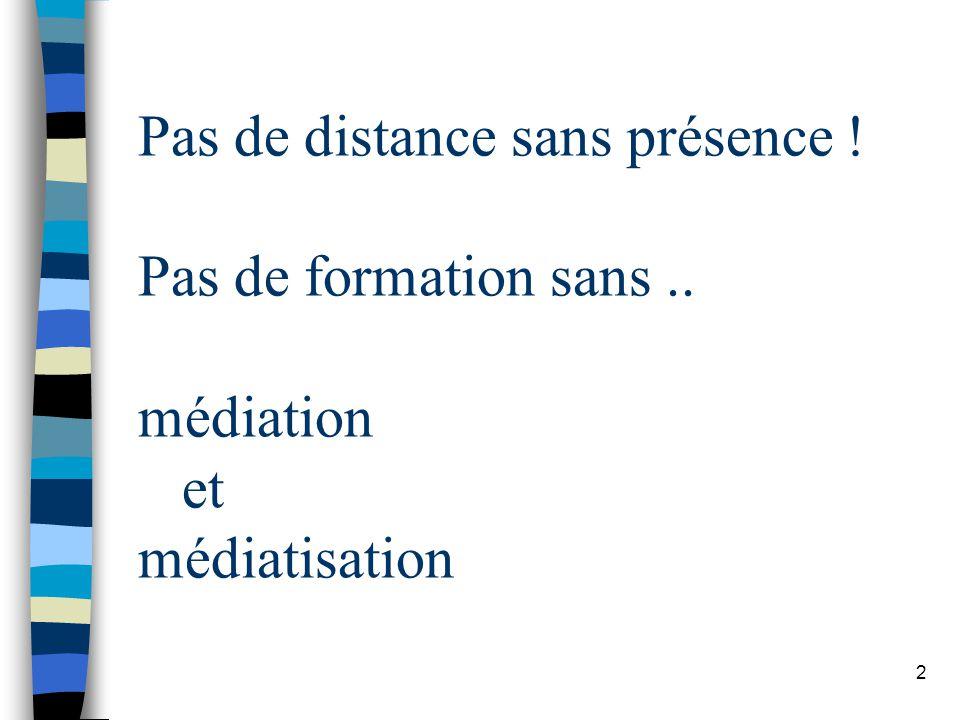 2 Pas de distance sans présence ! Pas de formation sans.. médiation et médiatisation