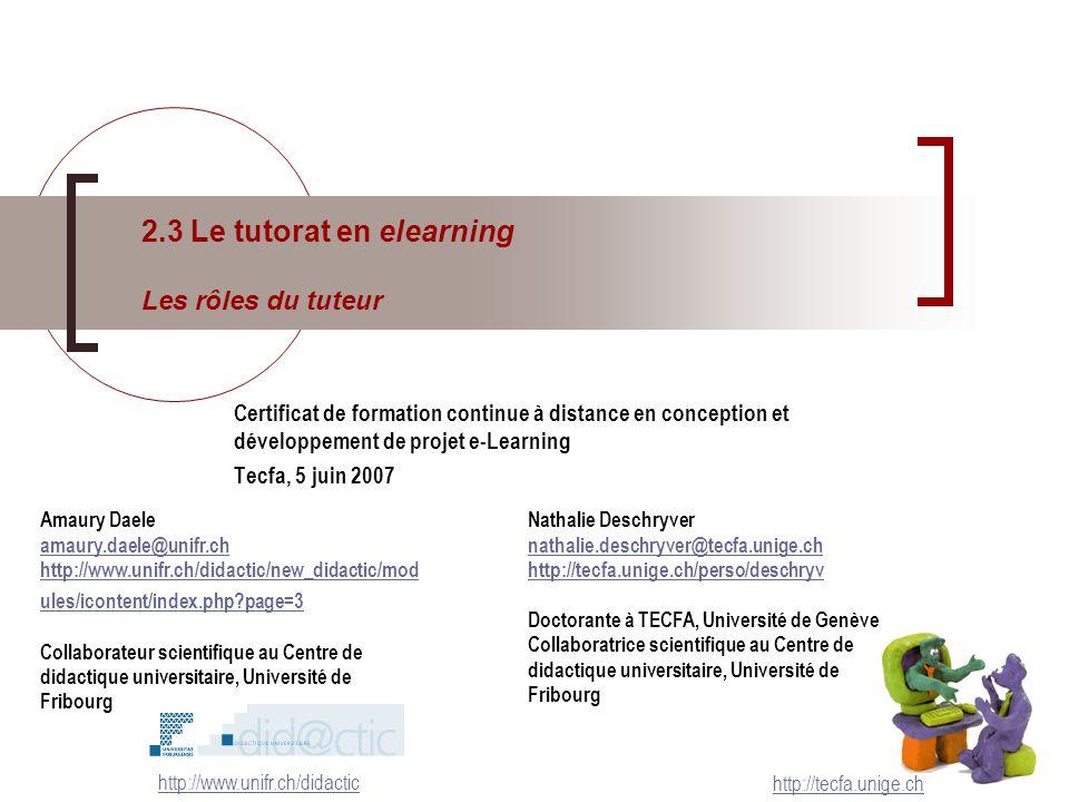 2.3 Le tutorat en elearning Les rôles du tuteur http://tecfa.unige.ch Certificat de formation continue à distance en conception et développement de projet e-Learning Tecfa, 5 juin 2007 http://www.unifr.ch/didactic Nathalie Deschryver nathalie.deschryver@tecfa.unige.ch http://tecfa.unige.ch/perso/deschryv Doctorante à TECFA, Université de Genève Collaboratrice scientifique au Centre de didactique universitaire, Université de Fribourg Amaury Daele amaury.daele@unifr.ch http://www.unifr.ch/didactic/new_didactic/mod ules/icontent/index.php?page=3 Collaborateur scientifique au Centre de didactique universitaire, Université de Fribourg