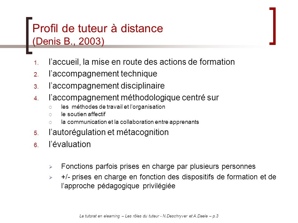 Le tutorat en elearning – Les rôles du tuteur - N.Deschryver et A.Daele – p.4 Autre exemple de profil : celui du GRECO LES FONCTIONS PEDAGOGIQUES - Expertise de contenu LES FONCTIONS PEDAGOGIQUES – Animation LES FONCTIONS TECHNIQUES LES FONCTIONS ADMINISTRATIVES LES FONCTIONS PSYCHOLOGIQUES Remplies par différents acteurs : Enseignant expert / auteur Enseignant expert Personnel technique Apprenant dun autre niveau Pairs