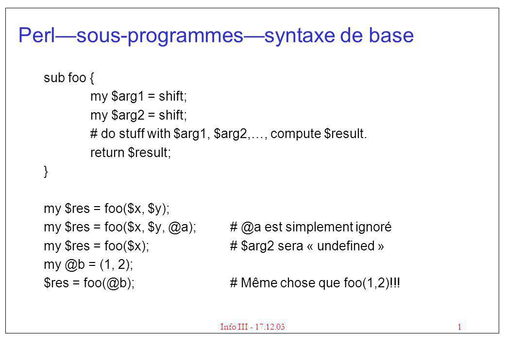 2Info III - 17.12.03 Perlsous-programmesdéclarer les paramètres Pour préciser le nombre et le type des paramètres : sub foo($$\@) { my $arg1 = shift; my $arg2 = shift; my $arg3 = shift; # le tableau est @$arg3, $$arg3[1] … } my $res = foo($x, $y);# Erreur de compilation ici my $res = foo($x, $y, @a, $b)# Erreur de compilation ici my $res = foo($x, $y, @a);# Ok # On peut aussi enlever les parenthèses si foo($$\@) est déclarée : my $res = foo $x, $y, @a;