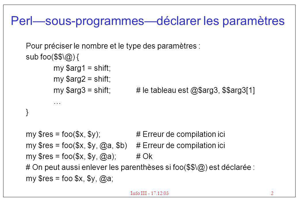3Info III - 17.12.03 Perlsous-programmestypes de paramètres Les types de paramètres suivants sont possibles : $une variable scalaire sub foo($) { my $a = shift; …} foo $p; foo 3; foo asdf; \@une référence à un tableau sub foo(\@) { my $aref = shift; …} foo @p; \%une référence à un tableau associatif sub foo(\%) { my $href = shift; …} foo %p;