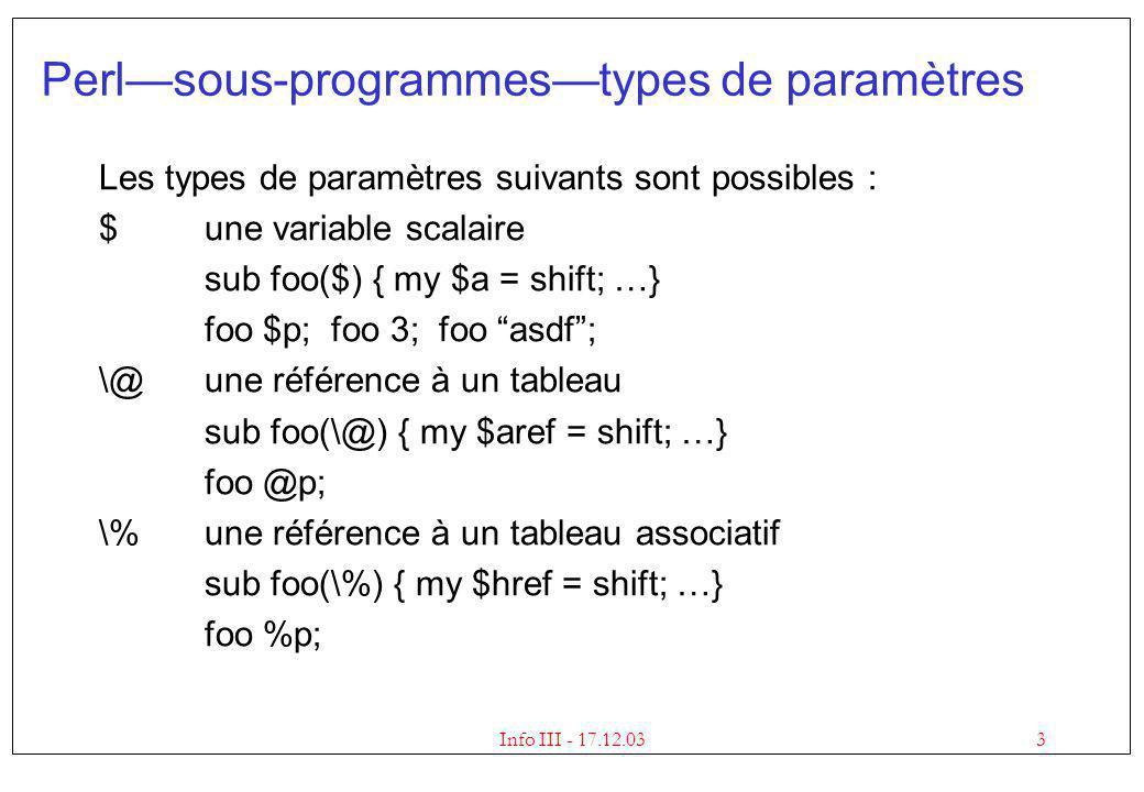 4Info III - 17.12.03 Perlréférences Utilisation dune référence à un tableau : my @a; my $aref = \@a; @$aref;# le tableau lui-même $#$aref;# lindex du dernier élément $aref->[$i] ou $$aref[$i]# lélément $i du tableau Utilisation dune référence à un tableau associatif : my %h; my $href = \%h; %$href;# le tableau associatif $href->{$key} ou $$href{$key} # lélément $key de %h