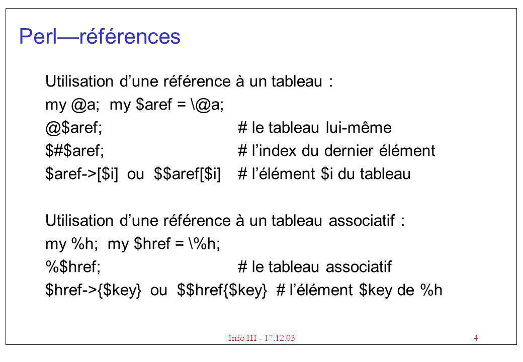 4Info III - 17.12.03 Perlréférences Utilisation dune référence à un tableau : my @a; my $aref = \@a; @$aref;# le tableau lui-même $#$aref;# lindex du