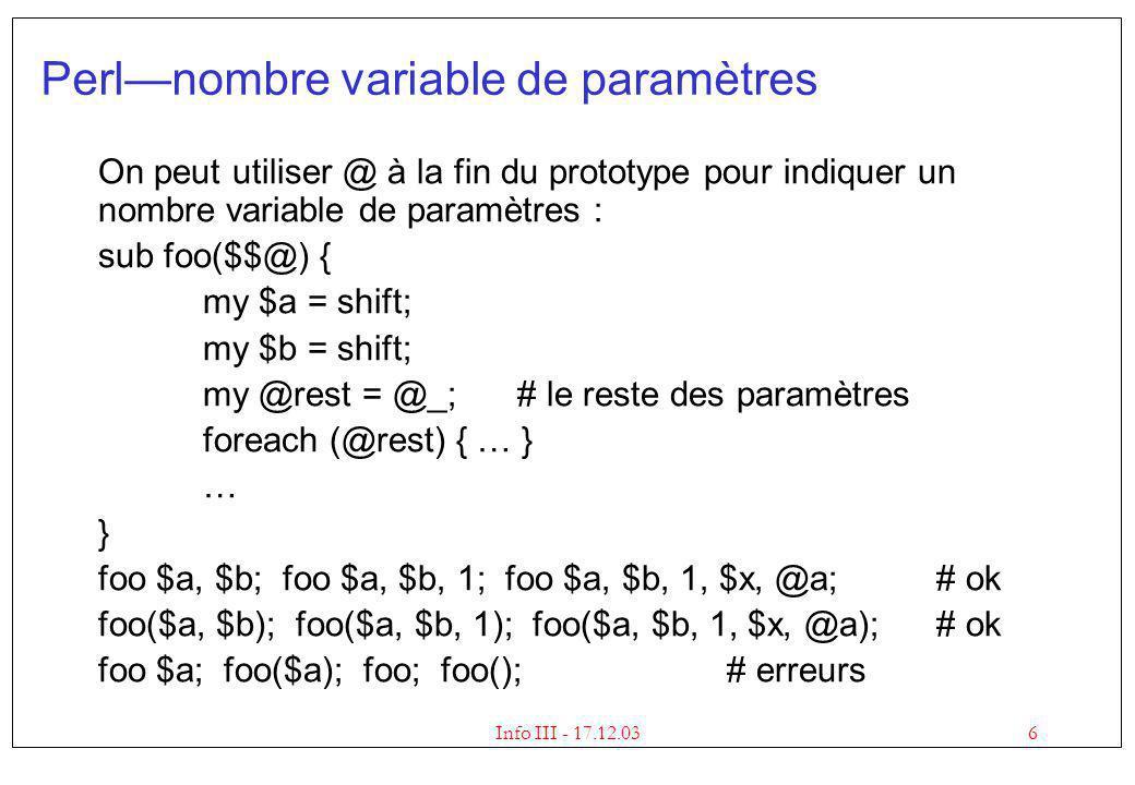 6Info III - 17.12.03 Perlnombre variable de paramètres On peut utiliser @ à la fin du prototype pour indiquer un nombre variable de paramètres : sub foo($$@) { my $a = shift; my $b = shift; my @rest = @_;# le reste des paramètres foreach (@rest) { … } … } foo $a, $b; foo $a, $b, 1; foo $a, $b, 1, $x, @a;# ok foo($a, $b); foo($a, $b, 1); foo($a, $b, 1, $x, @a);# ok foo $a; foo($a); foo; foo(); # erreurs