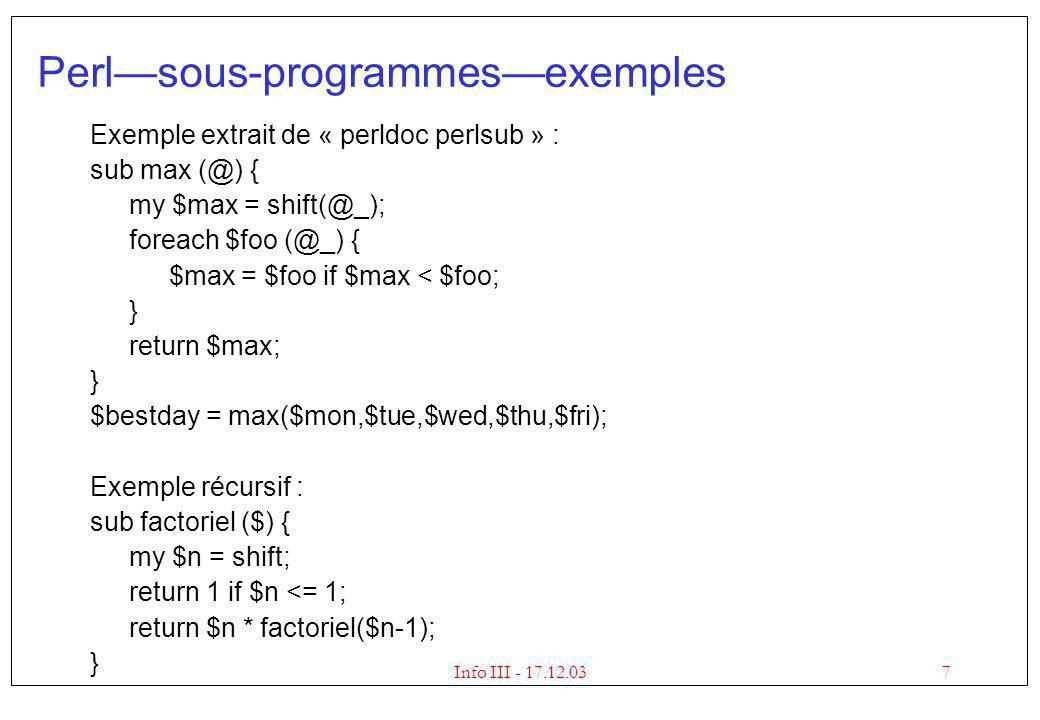 7Info III - 17.12.03 Perlsous-programmesexemples Exemple extrait de « perldoc perlsub » : sub max (@) { my $max = shift(@_); foreach $foo (@_) { $max = $foo if $max < $foo; } return $max; } $bestday = max($mon,$tue,$wed,$thu,$fri); Exemple récursif : sub factoriel ($) { my $n = shift; return 1 if $n <= 1; return $n * factoriel($n-1); }