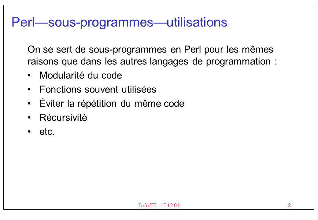 8Info III - 17.12.03 Perlsous-programmesutilisations On se sert de sous-programmes en Perl pour les mêmes raisons que dans les autres langages de prog