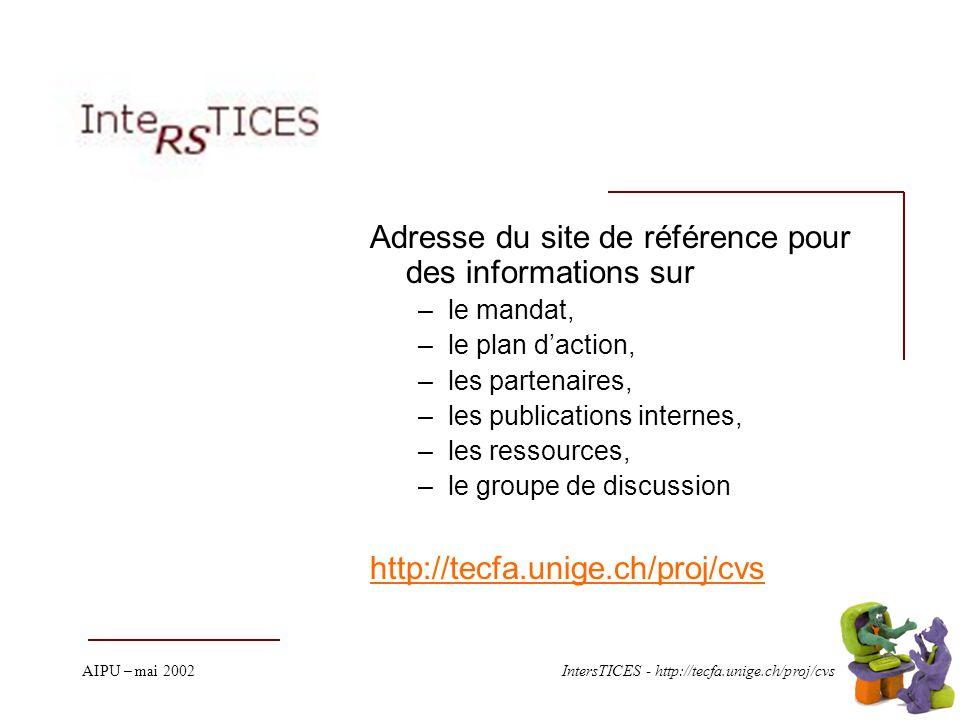 AIPU – mai 2002IntersTICES - http://tecfa.unige.ch/proj/cvs Adresse du site de référence pour des informations sur –le mandat, –le plan daction, –les partenaires, –les publications internes, –les ressources, –le groupe de discussion http://tecfa.unige.ch/proj/cvs