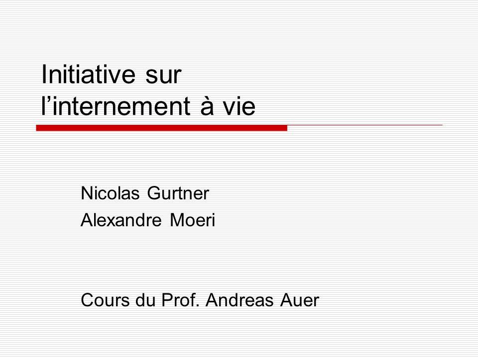 Initiative sur linternement à vie Nicolas Gurtner Alexandre Moeri Cours du Prof. Andreas Auer