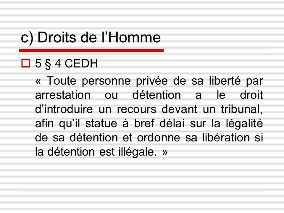 c) Droits de lHomme 5 § 4 CEDH « Toute personne privée de sa liberté par arrestation ou détention a le droit dintroduire un recours devant un tribunal, afin quil statue à bref délai sur la légalité de sa détention et ordonne sa libération si la détention est illégale.