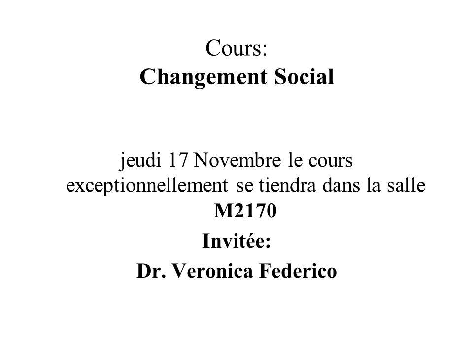 Cours: Changement Social jeudi 17 Novembre le cours exceptionnellement se tiendra dans la salle M2170 Invitée: Dr. Veronica Federico