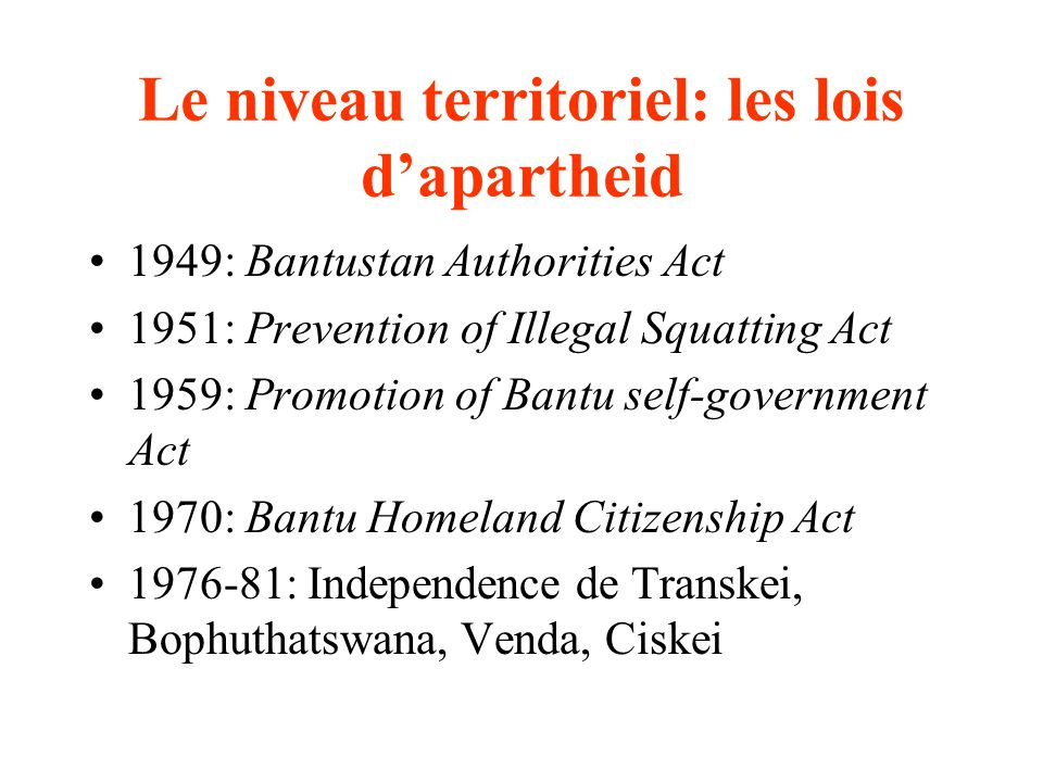 Le niveau territoriel: les lois dapartheid 1949: Bantustan Authorities Act 1951: Prevention of Illegal Squatting Act 1959: Promotion of Bantu self-government Act 1970: Bantu Homeland Citizenship Act 1976-81: Independence de Transkei, Bophuthatswana, Venda, Ciskei