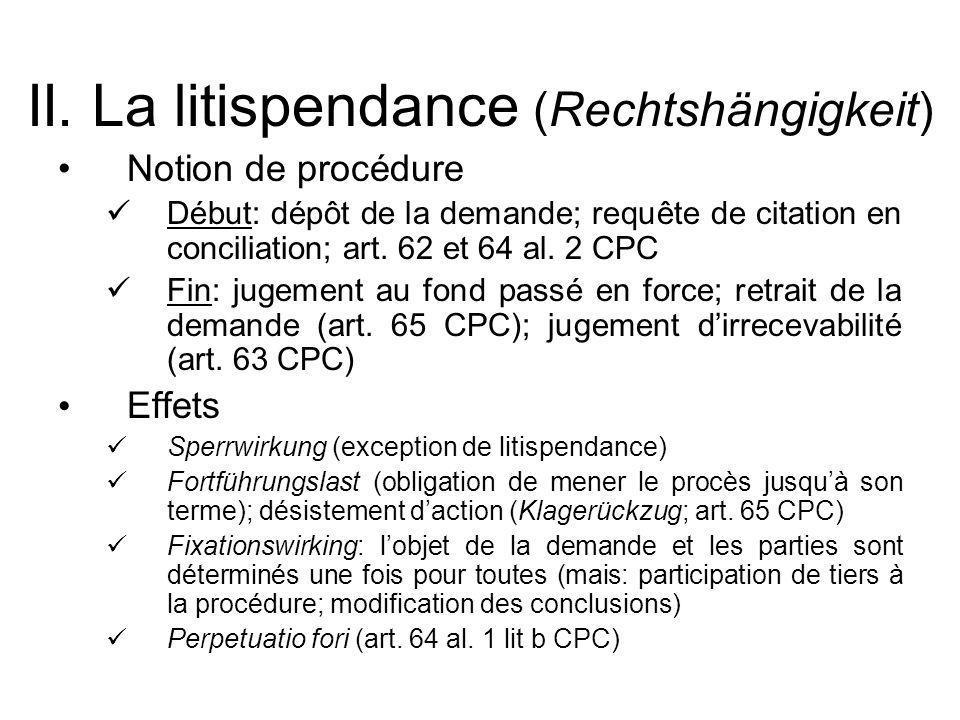 II. La litispendance (Rechtshängigkeit) Notion de procédure Début: dépôt de la demande; requête de citation en conciliation; art. 62 et 64 al. 2 CPC F