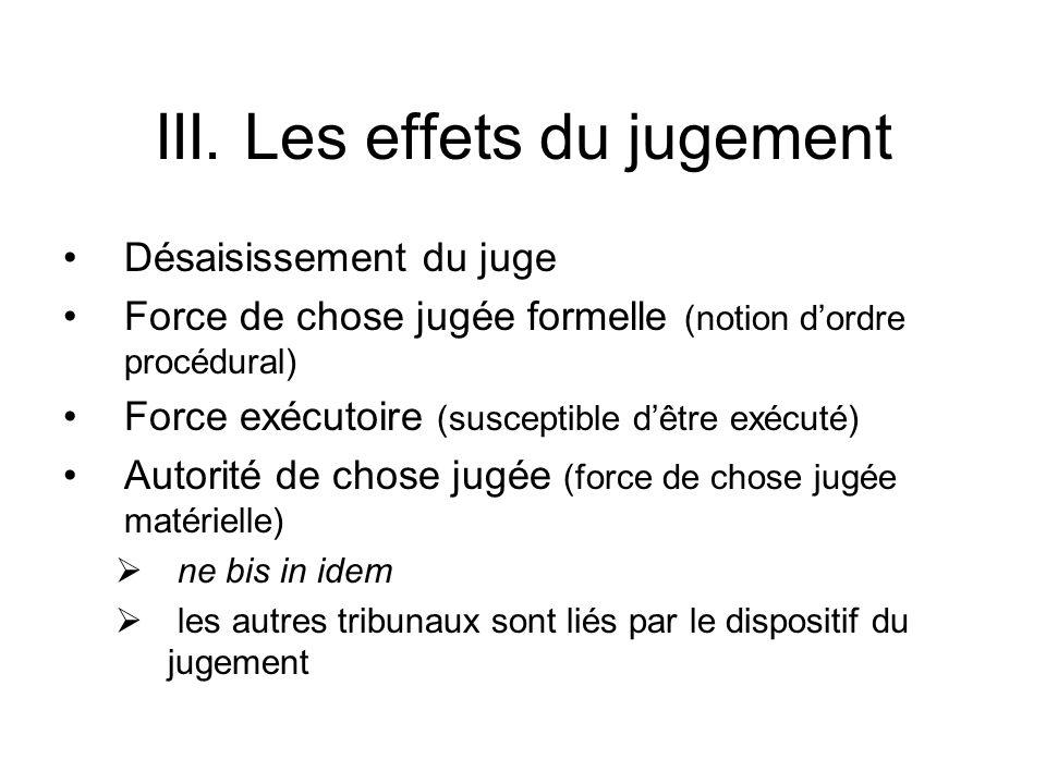 III. Les effets du jugement Désaisissement du juge Force de chose jugée formelle (notion dordre procédural) Force exécutoire (susceptible dêtre exécut