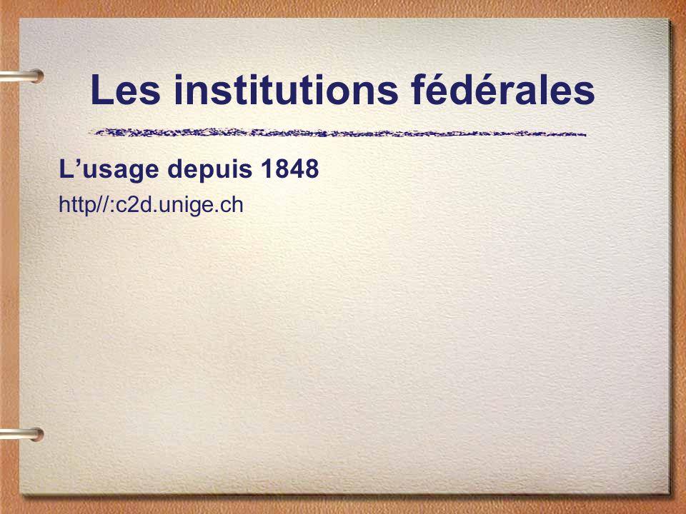 Les institutions fédérales Lusage depuis 1848 http//:c2d.unige.ch