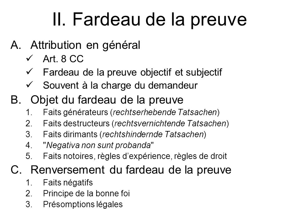 II. Fardeau de la preuve A.Attribution en général Art. 8 CC Fardeau de la preuve objectif et subjectif Souvent à la charge du demandeur B.Objet du far