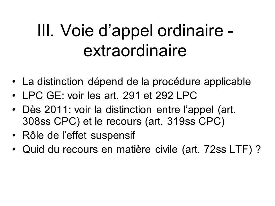 III. Voie dappel ordinaire - extraordinaire La distinction dépend de la procédure applicable LPC GE: voir les art. 291 et 292 LPC Dès 2011: voir la di