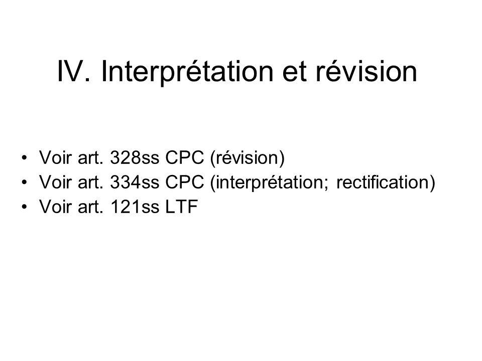 IV. Interprétation et révision Voir art. 328ss CPC (révision) Voir art. 334ss CPC (interprétation; rectification) Voir art. 121ss LTF