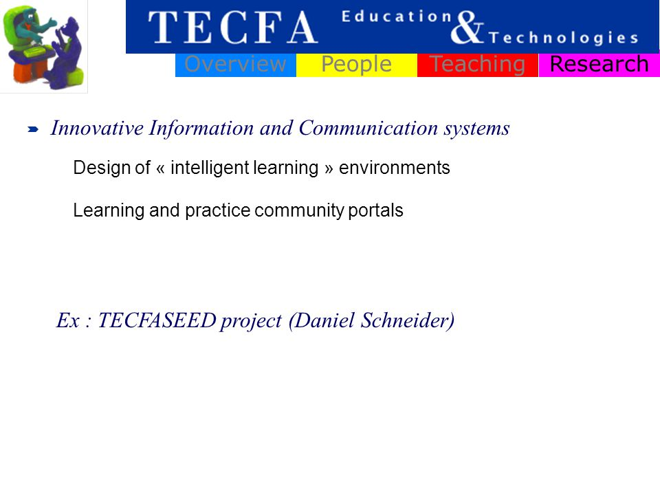 ResearchOverviewPeopleTeaching Design of « intelligent learning » environments Learning and practice community portals Ex : TECFASEED project (Daniel