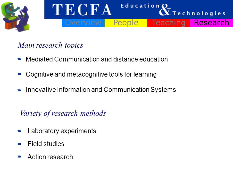 ResearchOverviewPeopleTeaching Mediated Communication and distance education Cognitive and metacognitive tools for learning Innovative Information and Communication Systems Main research topics Variety of research methods Laboratory experiments Field studies Action research