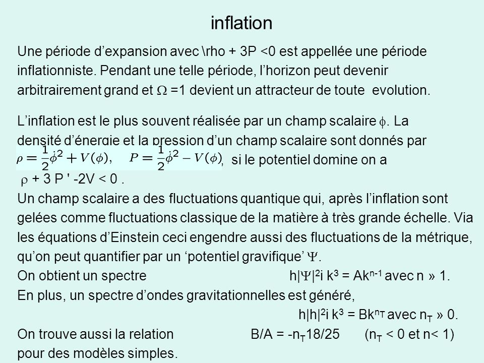 inflation Une période dexpansion avec \rho + 3P <0 est appellée une période inflationniste. Pendant une telle période, lhorizon peut devenir arbitrair