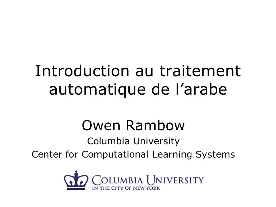 Introduction au traitement automatique de larabe Owen Rambow Columbia University Center for Computational Learning Systems