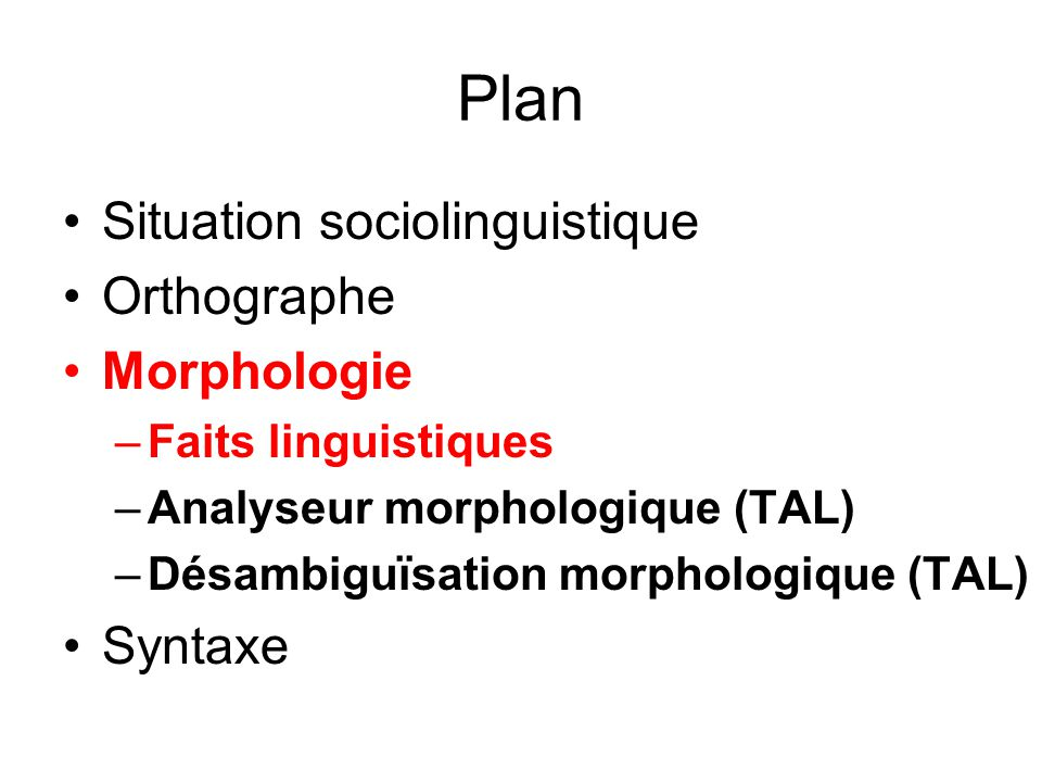 Plan Situation sociolinguistique Orthographe Morphologie –Faits linguistiques –Analyseur morphologique (TAL) –Désambiguïsation morphologique (TAL) Syntaxe