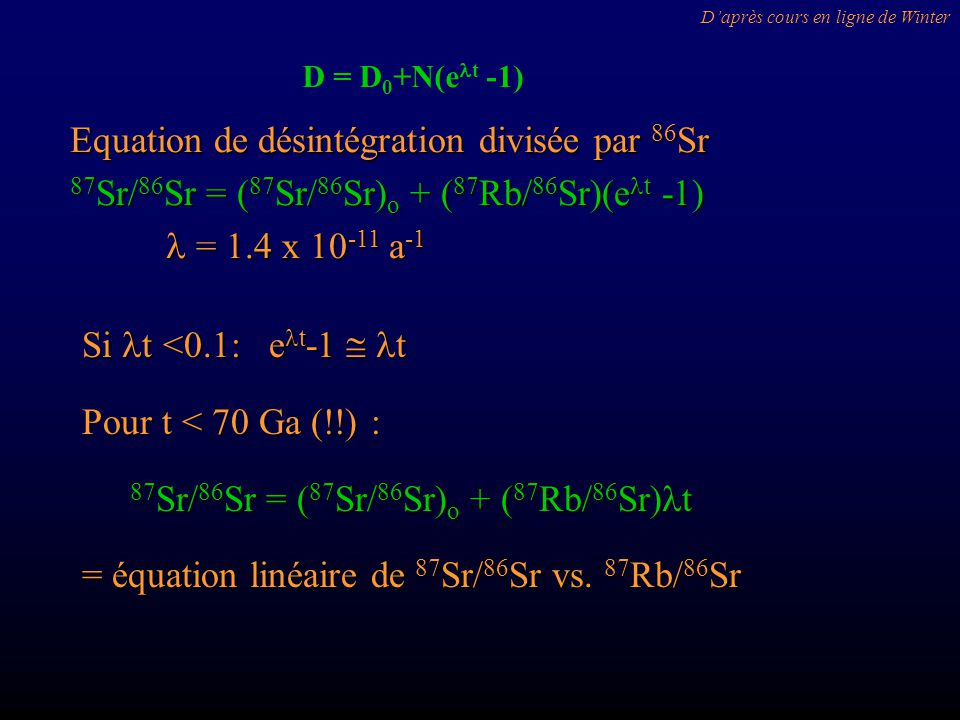 Si t <0.1: e t -1 t Pour t < 70 Ga (!!) : 87 Sr/ 86 Sr = ( 87 Sr/ 86 Sr) o + ( 87 Rb/ 86 Sr) t = équation linéaire de 87 Sr/ 86 Sr vs. 87 Rb/ 86 Sr Eq