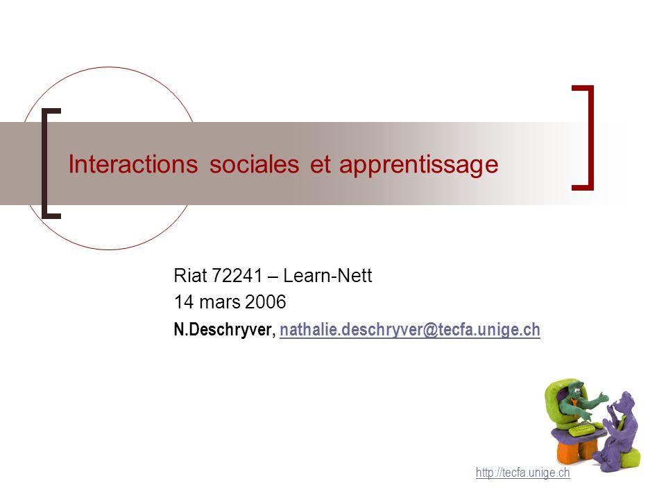 Interactions sociales et apprentissage Riat 72241 – Learn-Nett 14 mars 2006 N.Deschryver, nathalie.deschryver@tecfa.unige.chnathalie.deschryver@tecfa.