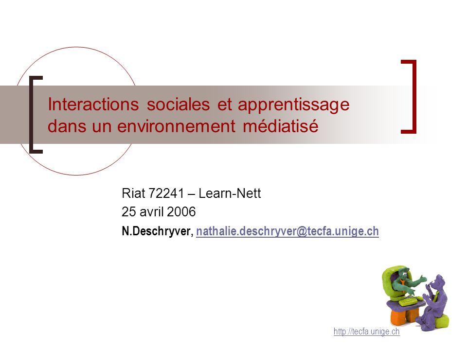Interactions sociales et apprentissage dans un environnement médiatisé Riat 72241 – Learn-Nett 25 avril 2006 N.Deschryver, nathalie.deschryver@tecfa.unige.chnathalie.deschryver@tecfa.unige.ch http://tecfa.unige.ch