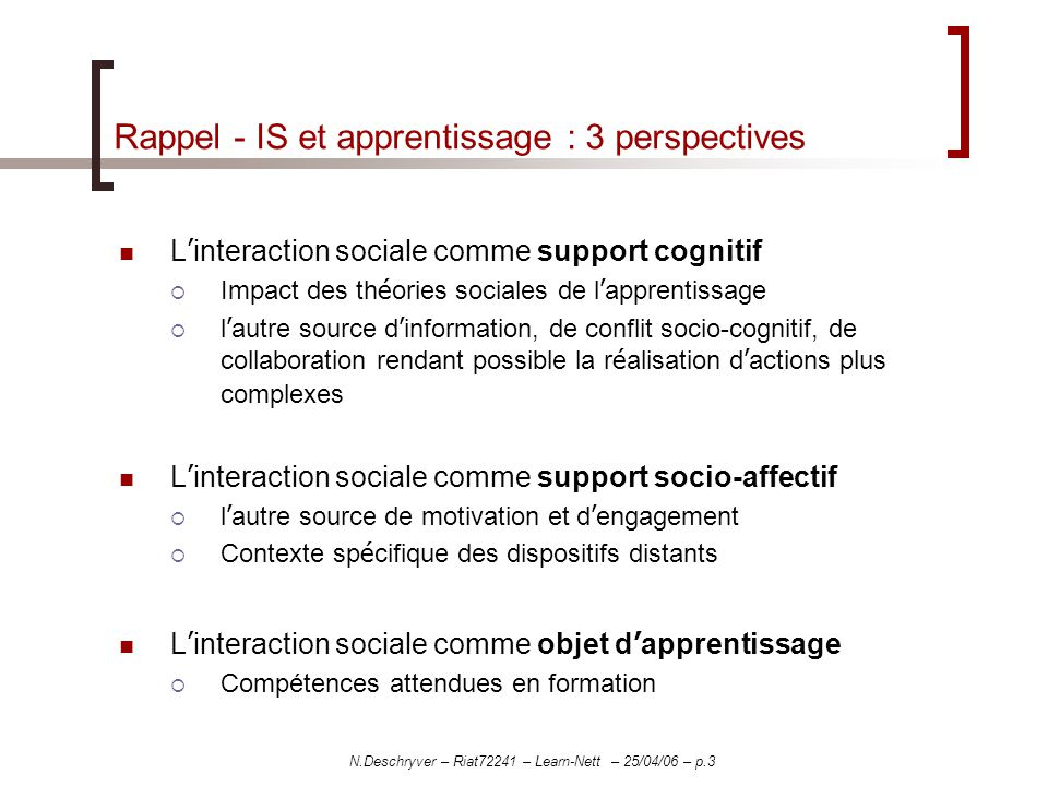 N.Deschryver – Riat72241 – Learn-Nett – 25/04/06 – p.3 Rappel - IS et apprentissage : 3 perspectives L interaction sociale comme support cognitif Impact des th é ories sociales de l apprentissage l autre source d information, de conflit socio-cognitif, de collaboration rendant possible la r é alisation d actions plus complexes L interaction sociale comme support socio-affectif l autre source de motivation et d engagement Contexte sp é cifique des dispositifs distants L interaction sociale comme objet d apprentissage Compétences attendues en formation