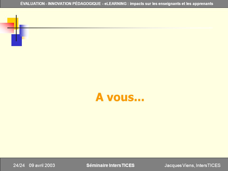 Jacques Viens, IntersTICES24/24 ÉVALUATION - INNOVATION PÉDAGOGIQUE - eLEARNING : impacts sur les enseignants et les apprenants Séminaire IntersTICES 09 avril 2003 A vous...