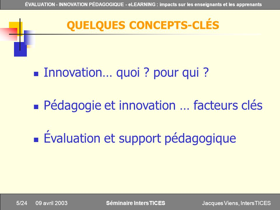 Jacques Viens, IntersTICES5/24 ÉVALUATION - INNOVATION PÉDAGOGIQUE - eLEARNING : impacts sur les enseignants et les apprenants Séminaire IntersTICES 09 avril 2003 Innovation… quoi .