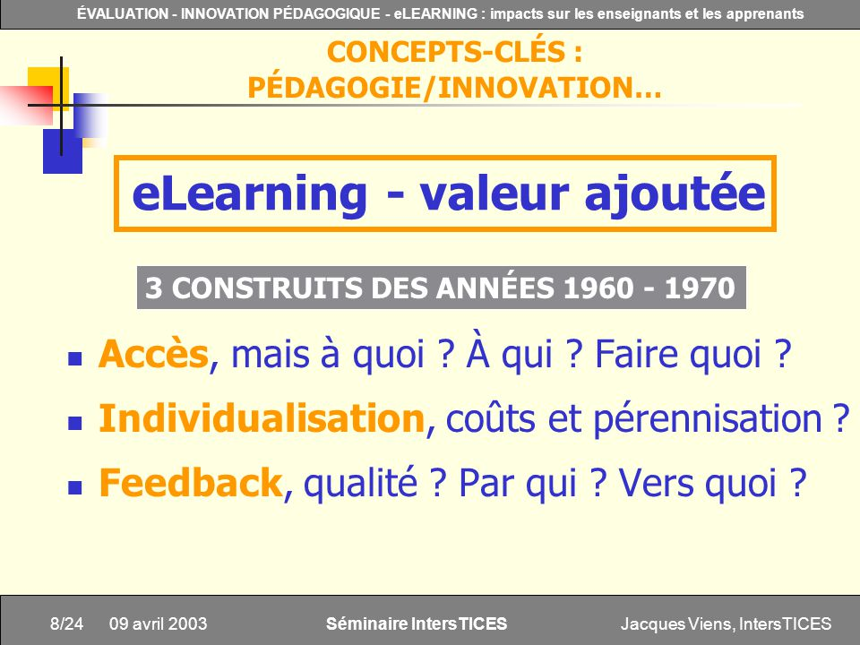 Jacques Viens, IntersTICES8/24 ÉVALUATION - INNOVATION PÉDAGOGIQUE - eLEARNING : impacts sur les enseignants et les apprenants Séminaire IntersTICES 09 avril 2003 Accès, mais à quoi .