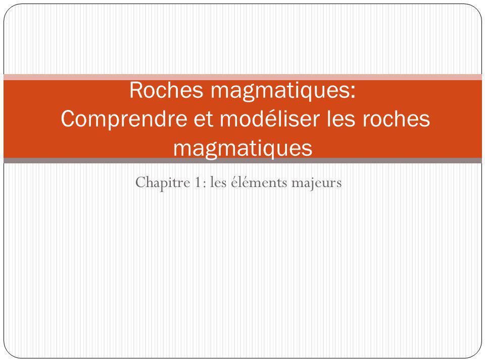 Chapitre 1: les éléments majeurs Roches magmatiques: Comprendre et modéliser les roches magmatiques