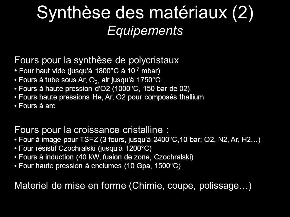 Synthèse des matériaux (2) Equipements Fours pour la synthèse de polycristaux Four haut vide (jusquà 1800°C à 10 -7 mbar) Fours à tube sous Ar, O 2, air jusquà 1750°C Fours à haute pression dO2 (1000°C, 150 bar de 02) Fours haute pressions He, Ar, O2 pour composés thallium Fours à arc Fours pour la croissance cristalline : Four à image pour TSFZ (3 fours, jusquà 2400°C,10 bar; O2, N2, Ar, H2…) Four résistif Czochralski (jusquà 1200°C) Fours à induction (40 kW, fusion de zone, Czochralski) Four haute pression à enclumes (10 Gpa, 1500°C) Materiel de mise en forme (Chimie, coupe, polissage…)