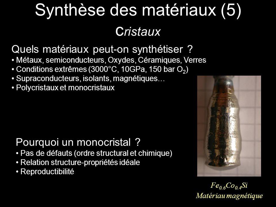 Synthèse des matériaux (5) c ristaux Fe 0.6 Co 0.4 Si Matériau magnétique Pourquoi un monocristal ? Pas de défauts (ordre structural et chimique) Rela