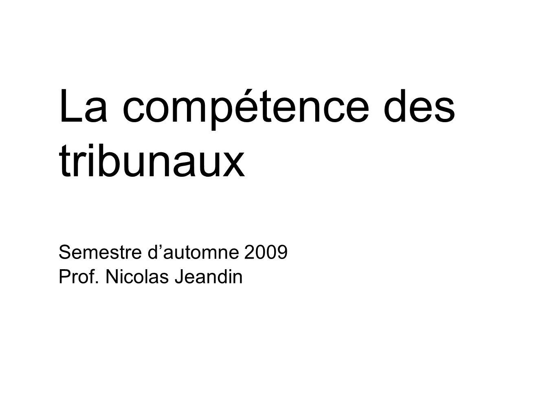 Semestre dautomne 2009 Prof. Nicolas Jeandin La compétence des tribunaux