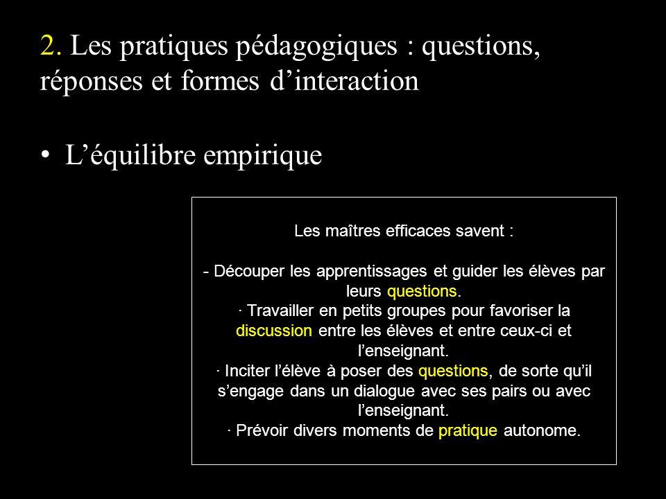 2. Les pratiques pédagogiques : questions, réponses et formes dinteraction Léquilibre empirique Les maîtres efficaces savent : - Découper les apprenti