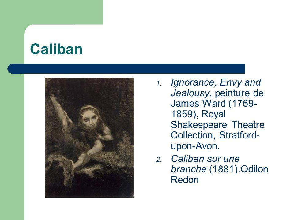 1. Ignorance, Envy and Jealousy, peinture de James Ward (1769- 1859), Royal Shakespeare Theatre Collection, Stratford- upon-Avon. 2. Caliban sur une b