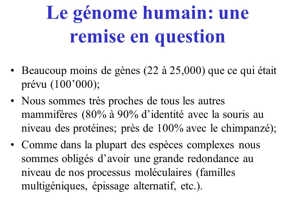 Le génome humain: une remise en question Beaucoup moins de gènes (22 à 25,000) que ce qui était prévu (100000); Nous sommes très proches de tous les a