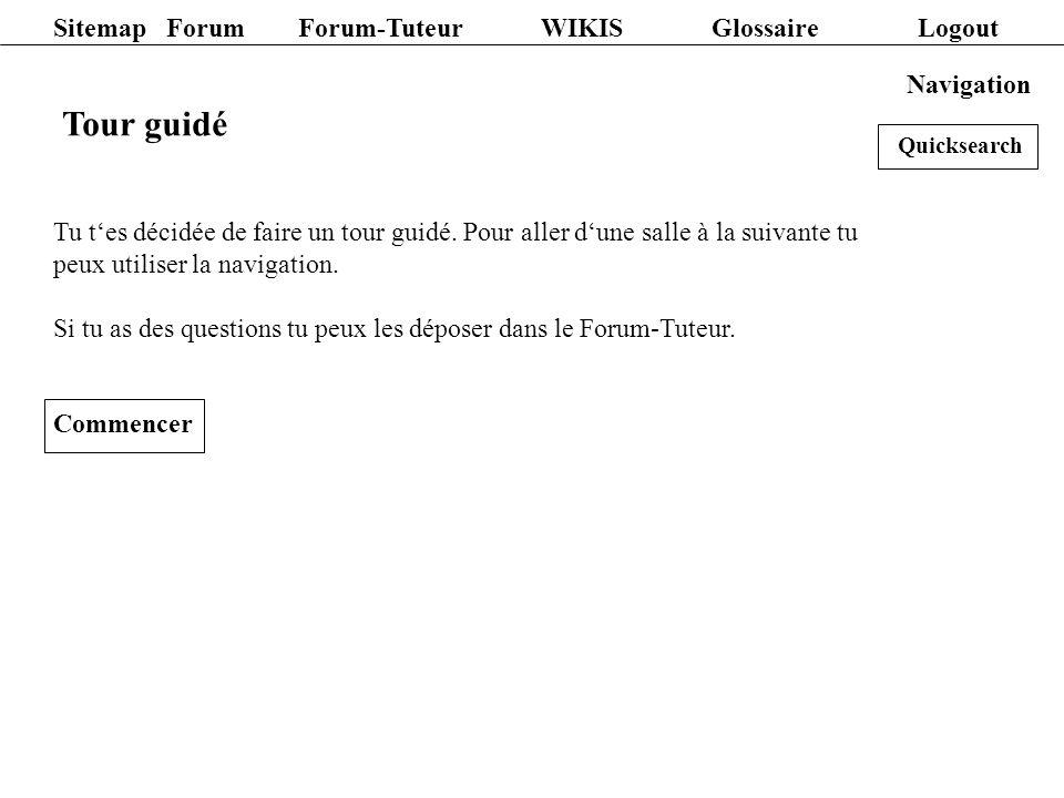 Sitemap Forum Forum-Tuteur WIKIS Glossaire Logout Navigation Tour guidé Tu tes décidée de faire un tour guidé. Pour aller dune salle à la suivante tu