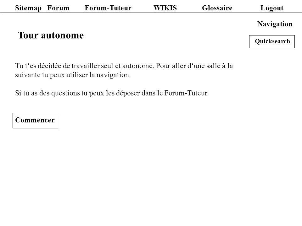 Sitemap Forum Forum-Tuteur WIKIS Glossaire Logout Navigation Tour autonome Tu tes décidée de travailler seul et autonome. Pour aller dune salle à la s